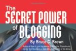 The Secret Power of Blogging By Bruce Brown